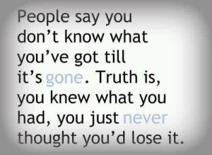 People-Say-You-Dont-Know-What-Youve-Got-Till-Its-Gone