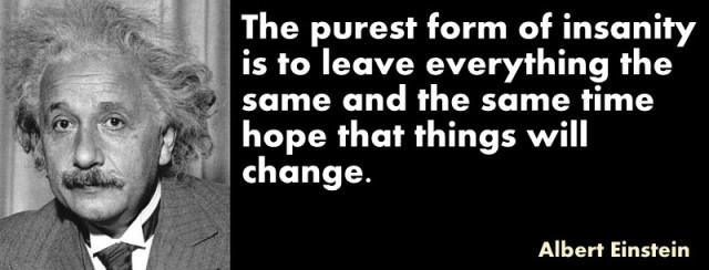 The-purest-form-of-insanity-is-to-leave-everything-the-same-and-the-same-time-hope-that-things-will-change.-Albert-Einstein
